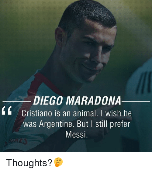 argentine: DIEGO MARADONA  Cristiano is an animal. I wish he  Was Argentine. But still prefer  Messi Thoughts?🤔