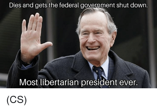 federal government: Dies and gets the federal government shut down.  Most libertarian president ever. (CS)