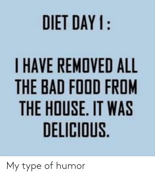 delicious: DIET DAY 1:  I HAVE REMOVED ALL  THE BAD FOOD FROM  E IT  THE HOUSE. IT WAS  DELICIOUS. My type of humor