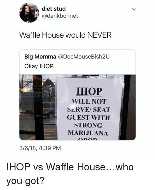 Waffle House: diet stud  @dankbonnet  Waffle House would NEVER  Big Momma @DocMouseBish20  Okay IHOP.  IHOP  WILL NOT  SERVE SEAT  GUEST WITH  STRONG  MARIJUANA  3/6/18, 4:39 PM IHOP vs Waffle House…who you got?