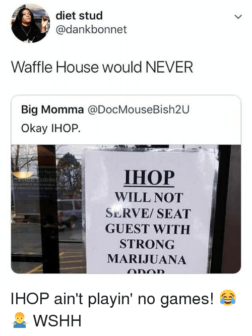 Waffle House: diet stud  @dankbonnet  Waffle House would NEVER  Big Momma @DocMouseBish2U  Okay IHOP.  IHOP  WILL NOT  SERVE/SEAT  GUEST WITH  STRONG  MARIJUANA IHOP ain't playin' no games! 😂🤷♂️ WSHH
