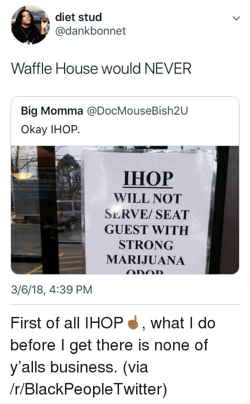 Waffle House: diet stud  @dankbonnet  Waffle House would NEVER  Big Momma @DocMouseBish2U  Okay IHOP.  IHOP  WILL NOT  SERVE/ SEAT  GUEST WITH  STRONG  MARIJUANA  3/6/18, 4:39 PM <p>First of all IHOP☝🏾, what I do before I get there is none of y'alls business. (via /r/BlackPeopleTwitter)</p>