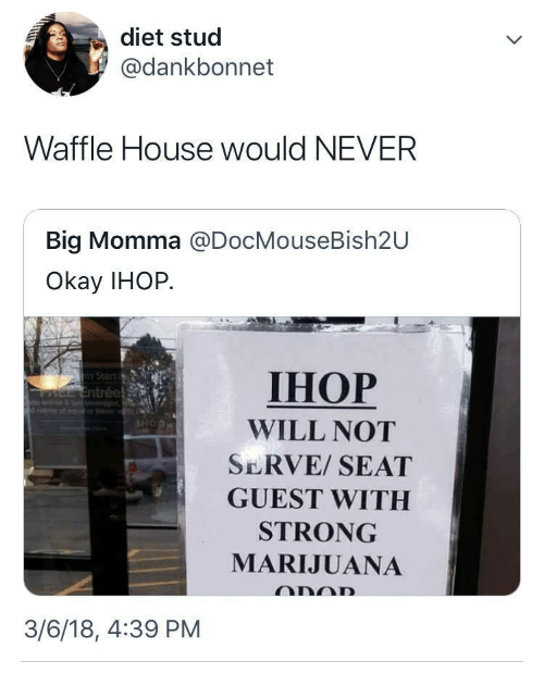 Waffle House: diet stud  @dankbonnet  Waffle House would NEVER  Big Momma @DocMouseBish2U  Okay IHOP.  IHOP  WILL NOT  SERVE/ SEAT  GUEST WITH  STRONG  MARIJUANA  3/6/18, 4:39 PM