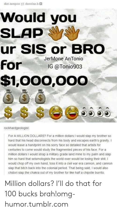 Military Grade: diet-tampon dennise-b e  Would you  SLAP  ur SIS or BRO  JerMone AnTonio  for  IG @Tonio903  $1,000,000  $4  $$ $ee665a  rockhardgeologist:  For A MILLION DOLLARS? For a million dollars I would slap my brother so  hard that his head disconnects from his body and escapes earth's gravity. I  would leave a handprint on his sorry face so detailed that artists for  centuries to come would study the fragmented pieces of his face. For a  million dollars I would strap a military grade land mine to my palm and slap  him so hard that seismologists the world over would be losing their shit. I  would chop off my own hand, toss it into a civil war era cannon, and cannon  slap that bitch back into the colonial period. That being said, I would also  chidori slap the chakra out of my brother for like half a chipotle burrito. Million dollars? I'll do that for 100 bucks brah!omg-humor.tumblr.com