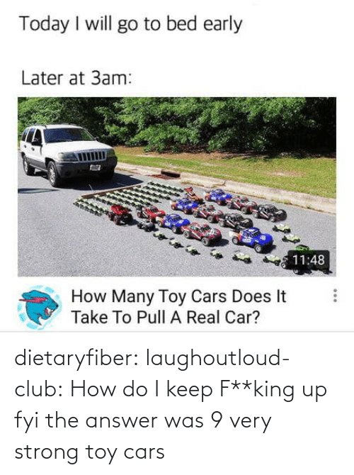 Was: dietaryfiber:  laughoutloud-club: How do I keep F**king up fyi the answer was 9 very strong toy cars