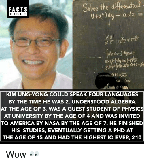 physic: diferito  Solve the FACTS  a dr  BIBLE  ditc s  KIM UNG-YONG COULD SPEAK FOUR LANGUAGES  BY THE TIME HE WAS 2, UNDERSTOOD ALGEBRA  AT THE AGE OF 3, WAS A GUEST STUDENT OF PHYSIC  AT UNIVERSITY BY THE AGE OF 4 AND WAS INVITED  TO AMERICA BY NASA BY THE AGE OF 7. HE FINISHED  HIS STUDIES, EVENTUALLY GETTING A PHD AT  THE AGE OF 15 AND HAD THE HIGHEST IQ EVER, 210 Wow 👀