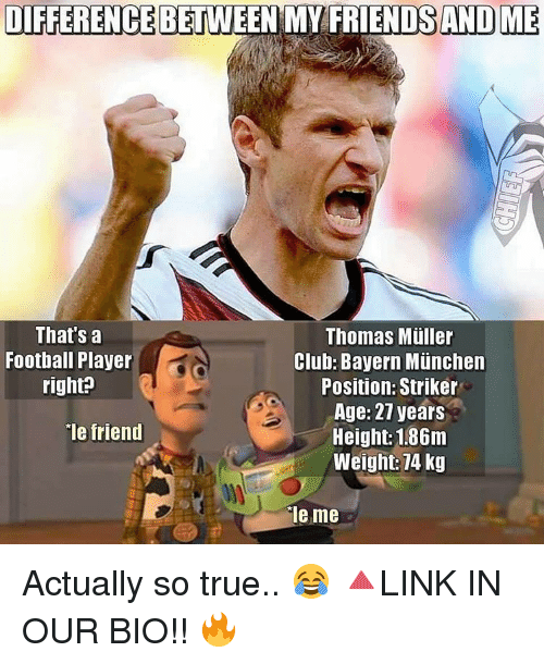 Mullered: DIFFERENCE BETWEEN MY FRIENDS AND ME  That's a  Thomas Muller  Football Player  Club: Bayern Munchen  right?  Position: Striker  Age: 27 years  ie friend  Height: 1.86m  Weight: 74 kg  ale me Actually so true.. 😂 🔺LINK IN OUR BIO!! 🔥