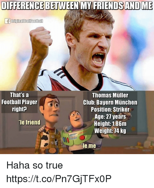 thomas muller: DIFFERENCE BETWEEN MY FRIENDS AND ME  That's a  Thomas Muller  Football Player  Club: Bayern Munchen  right?  Position: Striker  Age: 27 years  Ie friend  Height: 186m  Weight: 74 kg  ie me Haha so true https://t.co/Pn7GjTFx0P