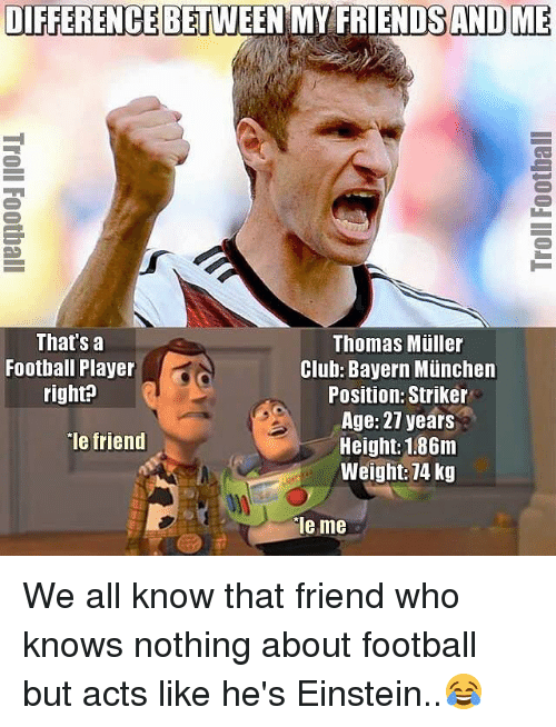 "thomas muller: DIFFERENCE BETWEEN MY FRIENDS ANDO ME  That's a  Thomas Muller  Football Player  Club: Bayern Munchen  right?  Position: Striker  Age: 27 years  ""le friend  Height: 1.86m  Weight: 74 kg  Tie me We all know that friend who knows nothing about football but acts like he's Einstein..😂"