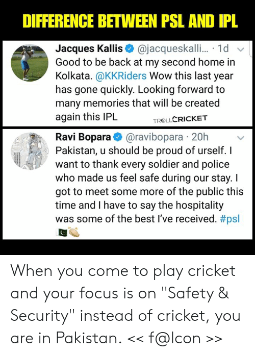 """Memes, Police, and Some More: DIFFERENCE BETWEEN PSL AND IPL  Jacques Kallis@jacqueskalli... 1d  Good to be back at my second home in  Kolkata. @KKRiders Wow this last year  has gone quickly. Looking forward to  many memories that will be created  again this IPL  TROLLCRICKET  Ravi Bopara@ravibopara 20h  Pakistan, u should be proud of urself. I  want to thank every soldier and police  who made us feel safe during our stay. I  got to meet some more of the public this  time and I have to say the hospitality  was some of the best I've received. When you come to play cricket and your focus is on """"Safety & Security"""" instead of cricket, you are in Pakistan.  << f@lcon >>"""