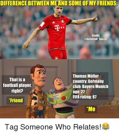 "Mullered: DIFFERENCE BETWEEN  SOME OF MY FRIENDS:  Credit  @Instatroll Soccer  Thomas Muller  That is a  country: Germany  football player  club Bayern Munich  right?  age: 27  FIFA rating: 87  Friend  ""Me Tag Someone Who Relates!😂"