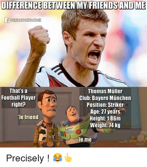 thomas muller: DIFFERENCEBETWEEN MY FRIENDS AND ME  That's a  Thomas Muller  Football Player  Club: Bayern Munchen  right?  Position: Striker  Age: 27 years  Ie friend  Height: 1.86m  Weight: 74 kg  le me Precisely ! 😂👆