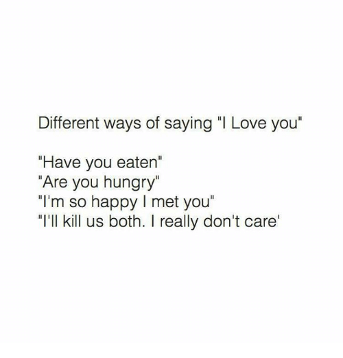 "Hungryness: Different ways of saying ""I Love you""  ""Have you eaten'  ""Are you hungry""  ""I'm so happy l met you""  ""I'll kill us both. I really don't care'"