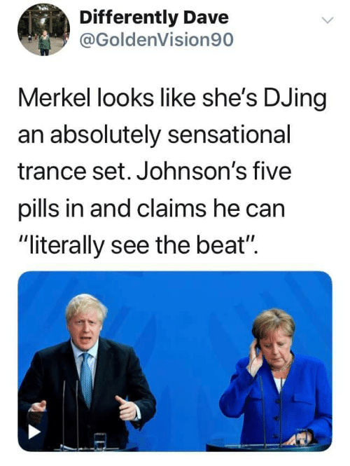 """Sensational, Can, and Trance: Differently Dave  @GoldenVision90  Merkel looks like she's DJing  an absolutely sensational  trance set. Johnson's five  pills in and claims he can  """"literally see the beat"""""""