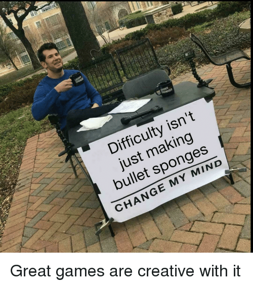 Difficulty Isn't Just Making Bullet Sponges CHANGE MY MIND