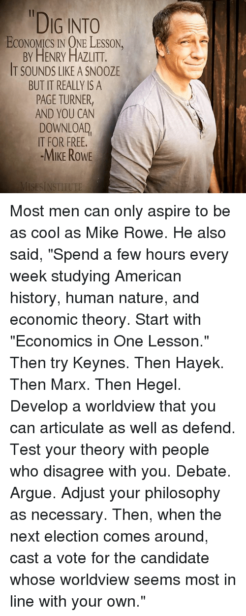 """Arguing, Dank, and American: """"DIG INTO  ECONOMICS IN ONE LESSON.  BY HENRY HAZLITT.  IT SOUNDS LIKE A SN00ZE  BUT IT REALLY IS A  PAGE TURNER  AND YOU CAN  DOWNLOAD  IT FOR FREE.  -MIKE ROWE  ISESINSTITUTE Most men can only aspire to be as cool as Mike Rowe.  He also said, """"Spend a few hours every week studying American history, human nature, and economic theory. Start with """"Economics in One Lesson."""" Then try Keynes. Then Hayek. Then Marx. Then Hegel. Develop a worldview that you can articulate as well as defend. Test your theory with people who disagree with you. Debate. Argue. Adjust your philosophy as necessary. Then, when the next election comes around, cast a vote for the candidate whose worldview seems most in line with your own."""""""