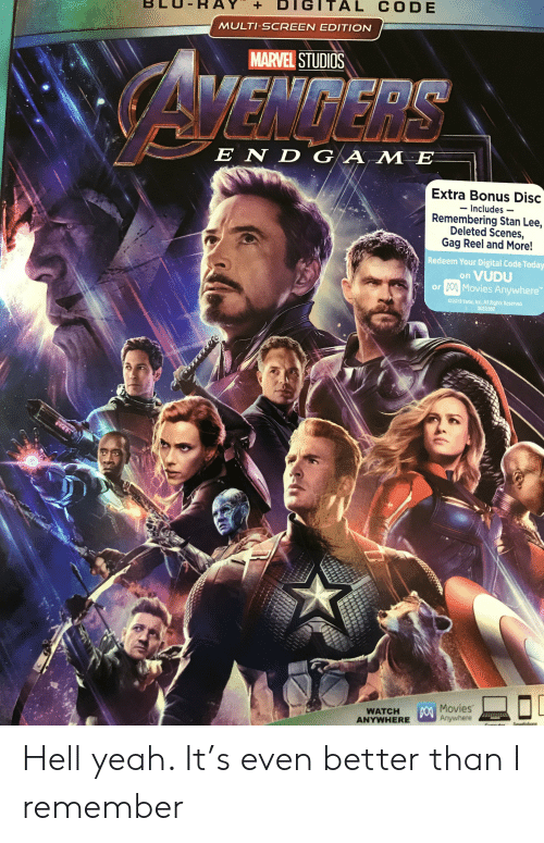 Movies, Stan, and Stan Lee: DIGITAL CODE  +  MULTI-SCREEN EDITION  MARVEL STUDIOS  AMENDERS  E ND GAME  Extra Bonus Disc  Includes  Remembering Stan Lee,  Deleted Scenes,  Gag Reel and More!  Redeem Your Digital Code Today  VUDU  or Movies Anywhere  on  2019 Vudu, Inc. All Rights Reserved  8052360  DO Movies  Anywhere  WATCH  ANYWHERE  1 Hell yeah. It's even better than I remember