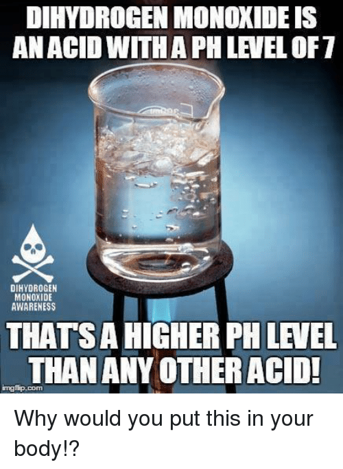 Memes, 🤖, and Acid: DIHYDROGENMONOXIDEIS  AN ACID WITH APH LEVEL OF 7  DIHYDROGEN  MONOXIDE  AWARENESS  THATSAHIGHER PHLEVEL  THAN ANY OTHER ACID! Why would you put this in your body!?