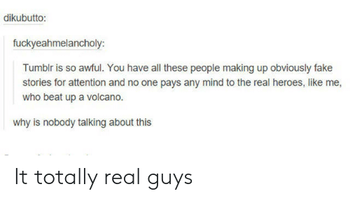 the real heroes: dikubutto:  fuckyeahmelancholy:  Tumblr is so awful. You have all these people making up obviously fake  stories for attention and no one pays any mind to the real heroes, like me,  who beat up a volcano.  why is nobody talking about this It totally real guys