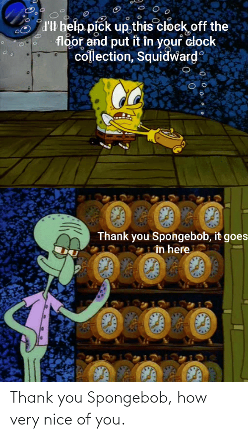 Collection: d'Il belp pick up this cloek off the  floor and put it in your clock  collection, Squidward  Thank you Spongebob, it goes  in here Thank you Spongebob, how very nice of you.