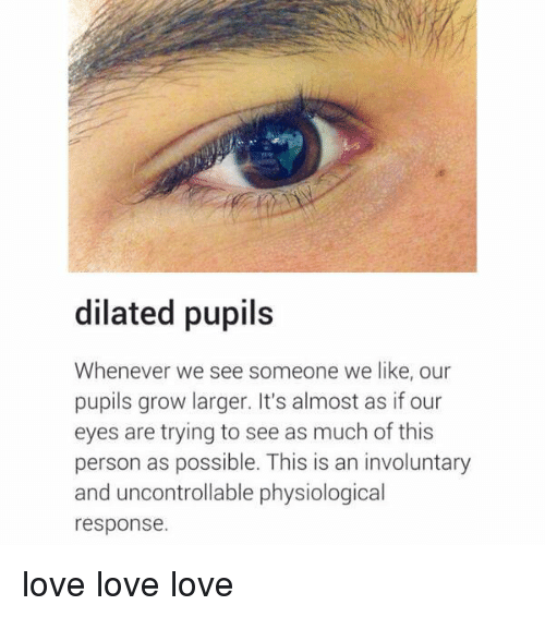 Dilatant: dilated pupils  Whenever we see someone we like, our  pupils grow larger. It's almost as if our  eyes are trying to see as much of this  person as possible. This is an involuntary  and uncontrollable physiological  response. love love love