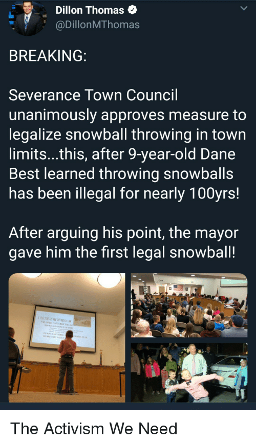 Dane: Dillon Thomas  @DillonMThomas  BREAKING  Severance Town Council  unanimously approves measure to  legalize snowball throwing in town  limits...this, after 9-year-old Dane  Best learned throwing snowballs  has been illegal for nearly 100yrs!  After arguing his point, the mayor  gave him the first legal snowball!  IFEEL THES IS AN OUTDATED LAW  TWE LAW WAS CREATED MANT YEARS AG  ADHD, analety ond  WANT TO RAVE SNDWRALL  KİDS WANI 10EAVf A VOICE IN The Activism We Need