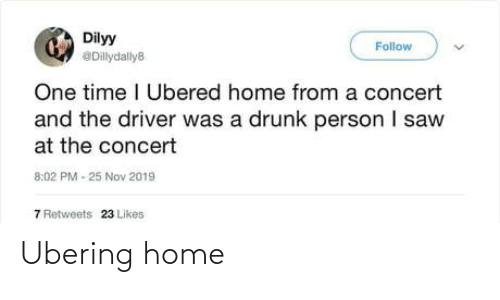 concert: Dilyy  Follow  @Dillydally8  One time I Ubered home from a concert  and the driver was a drunk person I saw  at the concert  8:02 PM - 25 Nov 2019  7 Retweets  23 Likes Ubering home