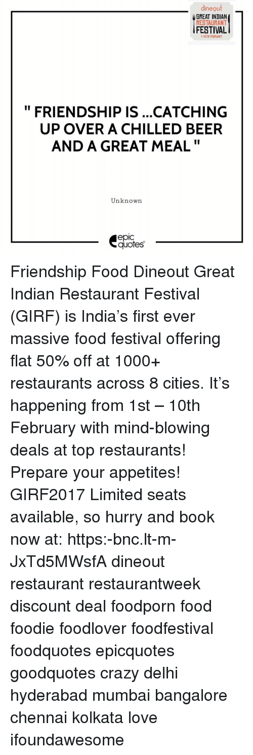 bangalore: dineout  GREAT INDIAN  RESTAURANT  FESTIVAL  1-10TH FEBRUARY  II  FRIENDSHIP IS ...CATCHING  UP OVER A CHILLED BEER  AND A GREAT MEAL  Unknown  epic  quotes Friendship Food Dineout Great Indian Restaurant Festival (GIRF) is India's first ever massive food festival offering flat 50% off at 1000+ restaurants across 8 cities. It's happening from 1st – 10th February with mind-blowing deals at top restaurants! Prepare your appetites! GIRF2017 Limited seats available, so hurry and book now at: https:-bnc.lt-m-JxTd5MWsfA dineout restaurant restaurantweek discount deal foodporn food foodie foodlover foodfestival foodquotes epicquotes goodquotes crazy delhi hyderabad mumbai bangalore chennai kolkata love ifoundawesome
