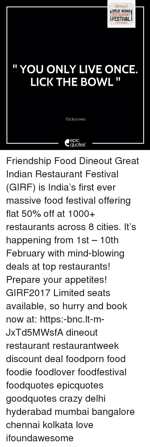 "bangalore: dineout  GREAT INDIAN  RESTAURANT  FESTIVAL  YOU ONLY LIVE ONCE  LICK THE BOWL""  Unknown  epic  quotes Friendship Food Dineout Great Indian Restaurant Festival (GIRF) is India's first ever massive food festival offering flat 50% off at 1000+ restaurants across 8 cities. It's happening from 1st – 10th February with mind-blowing deals at top restaurants! Prepare your appetites! GIRF2017 Limited seats available, so hurry and book now at: https:-bnc.lt-m-JxTd5MWsfA dineout restaurant restaurantweek discount deal foodporn food foodie foodlover foodfestival foodquotes epicquotes goodquotes crazy delhi hyderabad mumbai bangalore chennai kolkata love ifoundawesome"