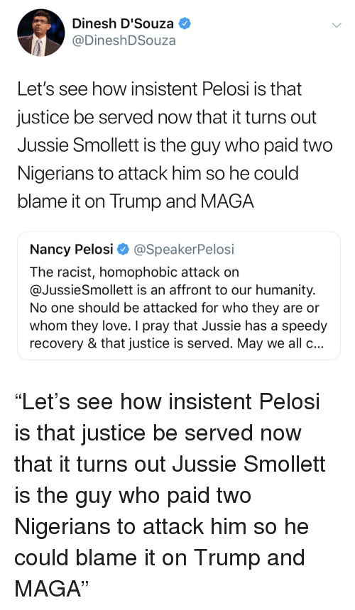 Love, Justice, and Trump: Dinesh D'Souza  @DineshDSouza  Let's see how insistent Pelosi is that  justice be served now that it turns out  Jussie Smollett is the guy who paid two  Nigerians to attack him so he could  blame it on Trump and MAGA  Nancy Pelosi Φ @SpeakerPelosi  The racist, homophobic attack on  @JussieSmollett is an affront to our humanity.  No one should be attacked for who they are or  whom they love. I pray that Jussie has a speedy  recovery & that justice is served. May we all o