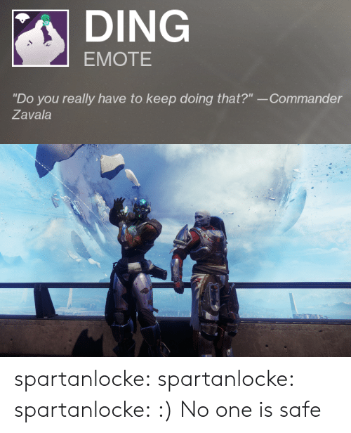 "Tumblr, Blog, and Media: DING  EMOTE  ""Do you really have to keep doing that?"" --Commander  Zavala spartanlocke: spartanlocke:  spartanlocke: :)  No one is safe"