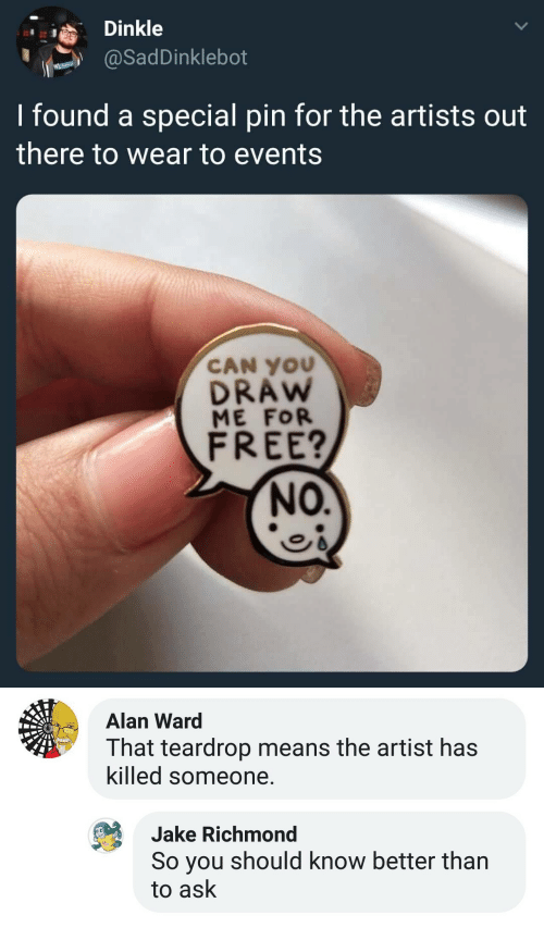 richmond: Dinkle  @SadDinklebot  I found a special pin for the artists out  there to wear to events  CAN YOU  DRAw  ME FOR  FREE?  NO.   Alan Ward  That teardrop means the artist has  killed someone  Jake Richmond  So you should know better than  to ask