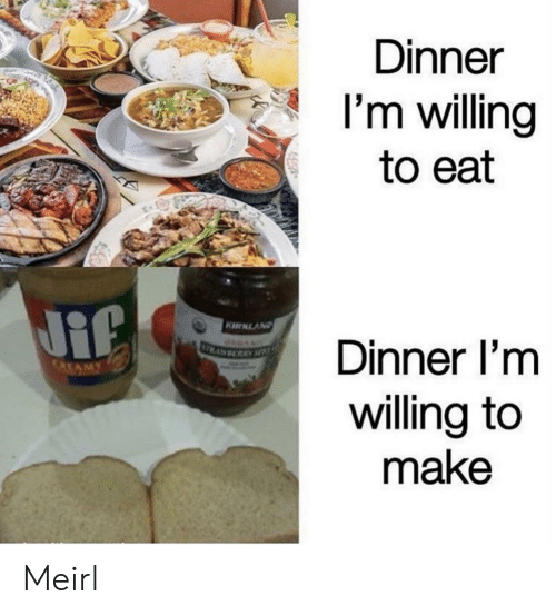 MeIRL, Make, and Eat: Dinner  I'm willing  to eat  Dinner i'm  willing to  make  MY Meirl