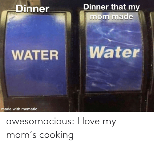 Love My: Dinner that my  Dinner  mom made  Water  WATER  made with mematic awesomacious:  I love my mom's cooking