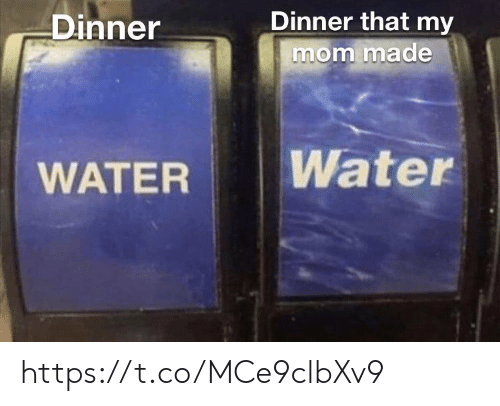 Memes, Water, and Mom: Dinner that my  mom made  Dinner  Water  WATER https://t.co/MCe9clbXv9