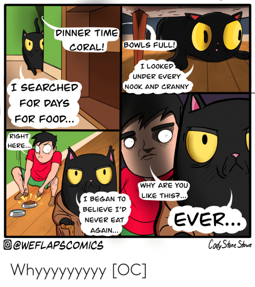 coral: DINNER TIME)  BOWLS FULL!  CORAL!  I LOOKED  UNDER EVERY  I SEARCHED  NOOK AND CRANNY  FOR DAYS  FOR FOOD...  RIGHT  HERE...  WHY ARE YOU  LIKE THIS?...)  I BEGAN TO  BELIEVE I'D  EVER...  NEVER EAT  AGAIN...  Cod Stone Shoue  @WEFLAPSCOMICS Whyyyyyyyyy [OC]