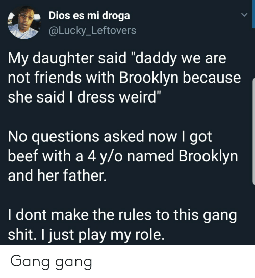 """Beef, Friends, and Shit: Dios es mi droga  @Lucky_Leftovers  My daughter said """"daddy we are  not friends with Brooklyn because  she said I dress weird""""  No questions asked now I got  beef with a 4 y/o named Brooklyn  and her father.  I dont make the rules to this gang  shit. I just play my role. Gang gang"""