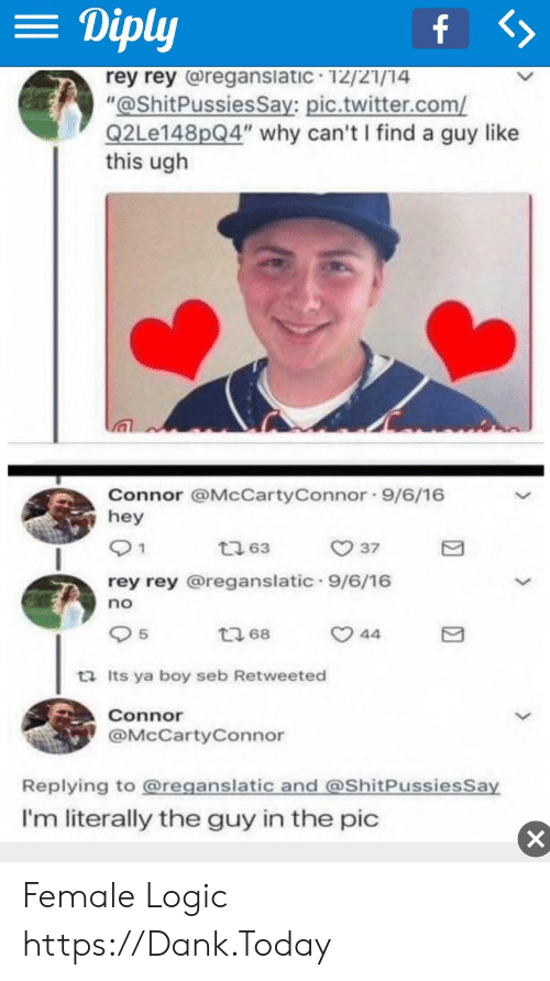 """seb: = Diply  f >  rey rey (reganslatic 12/21/14  """"@ShitPussiesSay: pic.twitter.com/  Q2Le148pQ4"""" why can't I find a guy like  this ugh  Connor @McCartyConnor 9/6/16  hey  1  t 63  37  rey rey @reganslatic 9/6/16  no  5  t68  44  ta Its ya boy seb Retweeted  Connor  @McCartyConnor  Replying to @reganslatic and @ShitPussiesSay  I'm literally the guy in the pic  X Female Logic https://Dank.Today"""