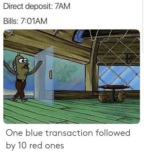 Blue, Bills, and Red: Direct deposit: 7AM  Bills: 7:01AM One blue transaction followed by 10 red ones