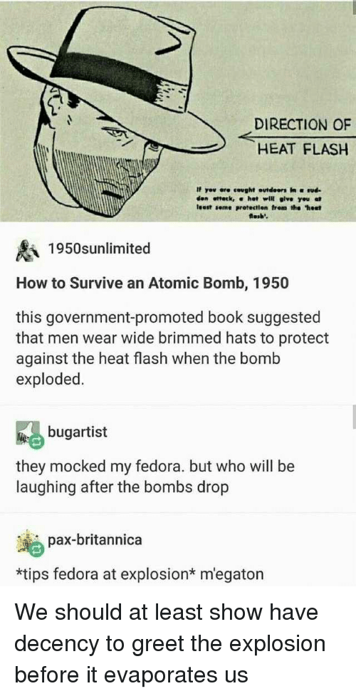 "Fedora, Book, and Heat: DIRECTION OF  HEAT FLASH  If yov ere cought outdeors in ud  den ottetk, α hot will give you at  least seme protectien frem the ""hest  losb'  1950snlimited  How to Survive an Atomic Bomb, 1950  this government-promoted book suggested  that men wear wide brimmed hats to protect  against the heat flash when the bomb  exploded.  bugartist  they mocked my fedora. but who will be  laughing after the bombs drop  pax-britannica  *tips fedora at explosion* m'egaton We should at least show have decency to greet the explosion before it evaporates us"