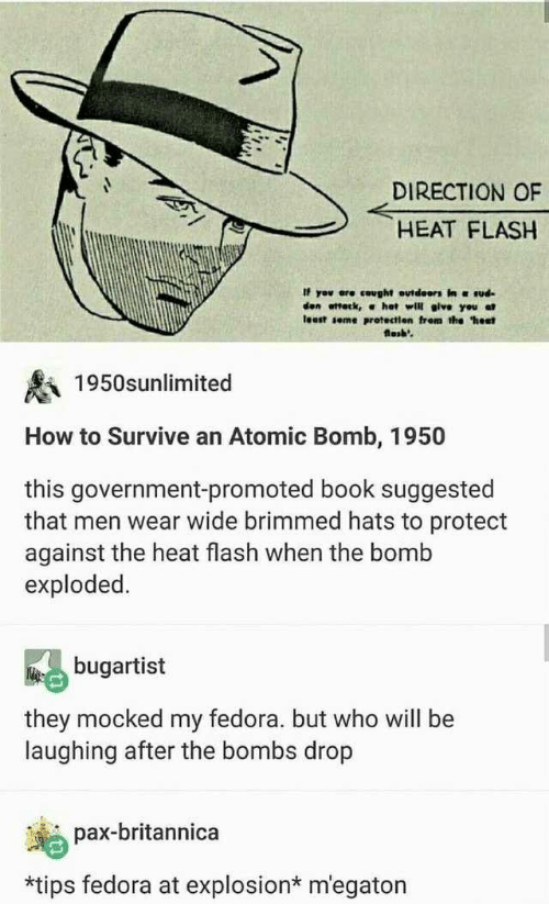 "Fedora, Book, and Heat: DIRECTION OF  HEAT FLASH  If yov ere cought outdeors in ud  den ottetk, α hot will give you at  least seme protectien frem the ""hest  losb'  1950snlimited  How to Survive an Atomic Bomb, 1950  this government-promoted book suggested  that men wear wide brimmed hats to protect  against the heat flash when the bomb  exploded.  bugartist  they mocked my fedora. but who will be  laughing after the bombs drop  pax-britannica  *tips fedora at explosion* m'egaton"