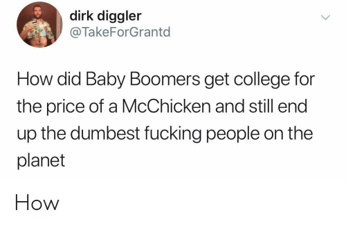 College, Fucking, and Baby: dirk diggler  @TakeForGrantd  How did Baby Boomers get college for  the price of a McChicken and still end  up the dumbest fucking people on the  planet How