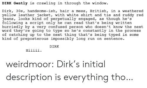 Confused, Run, and Target: DIRK Gently is crawling in through the window.  Dirk, 30s, handsome-ish, hair a mess, British, in a weathered  yellow leather jacket, with white shirt and tie and ruddy red  jeans, looks kind of perpetually engaged, as though he's  following a script only he can read that's being written  hurriedly by a very confused person who doesn't know the next  word they're going to type so he's constantly in the process  of catching up to the next thing that's being typed in some  kind of preposterous impossibly long run on sentence.  DIRK weirdmoor:  Dirk's initial description is everything tho…