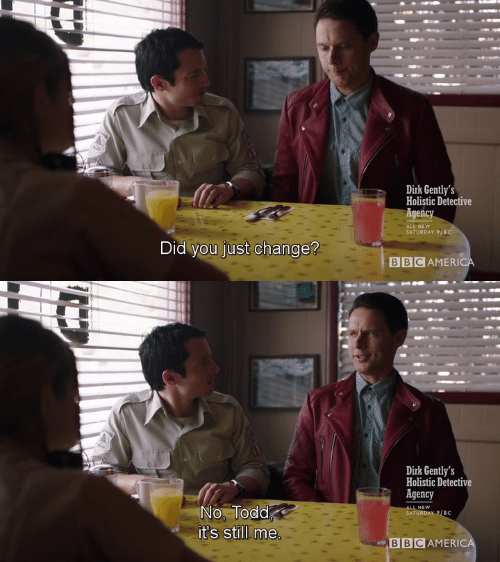 Change, Did, and All: Dirk Gently's  Holistic Detective  Agency  ALL NEVw  SATURDAY 9/8  Did you just change?  BBCAMERIC   Dirk Gently's  Holistic Detective  Agency  No, Todd  it's still me  LNEW  BBCAMERIC