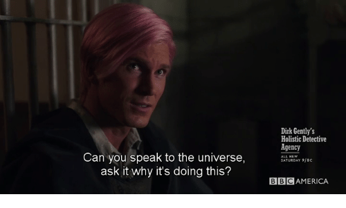 Ask, Universe, and Can: Dirk Gently's  Holistic Detective  Agency  SATURDAY 9/8C  Can you speak to the universe,  ask it why it's doing this?  BBCAMERICA