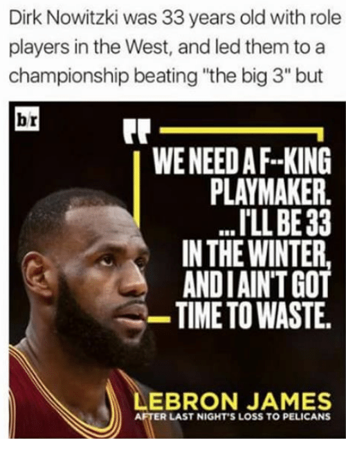 """Dirk Nowitzki, LeBron James, and Winter: Dirk Nowitzki was 33 years old with role  players in the West, and led them to a  championship beating """"the big3"""" but  br  WENEEDAF--KING  PLAYMAKER.  ILLBE33  IN THE WINTER,  ANDIAINTGOT  TIME TO WASTE.  LEBRON JAMES  AFTER LAST NIGHT'S LOSS TO PELICANS"""