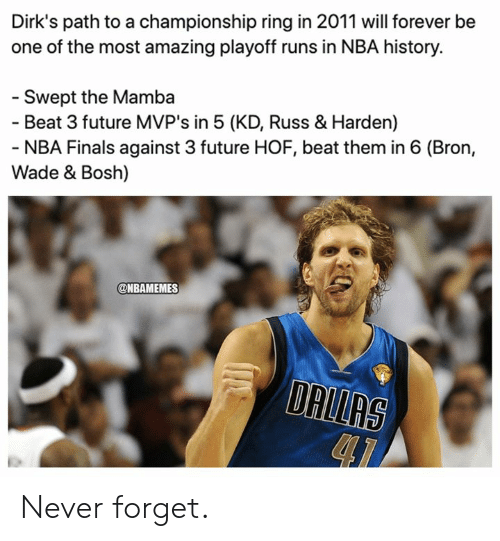 harden: Dirk's path to a championship ring in 2011 will forever be  one of the most amazing playoff runs in NBA history.  - Swept the Mamba  - Beat 3 future MVP's in 5 (KD, Russ & Harden)  - NBA Finals against 3 future HOF, beat them in 6 (Bron,  Wade & Bosh)  @NBAMEMES  DALLAS Never forget.