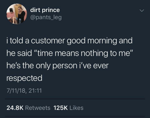 "leg: dirt prince  @pants_leg  i told a customer good morning and  he said ""time means nothing to me""  he's the only person i've ever  respected  7/11/18, 21:11  24.8K Retweets 125K Likes"