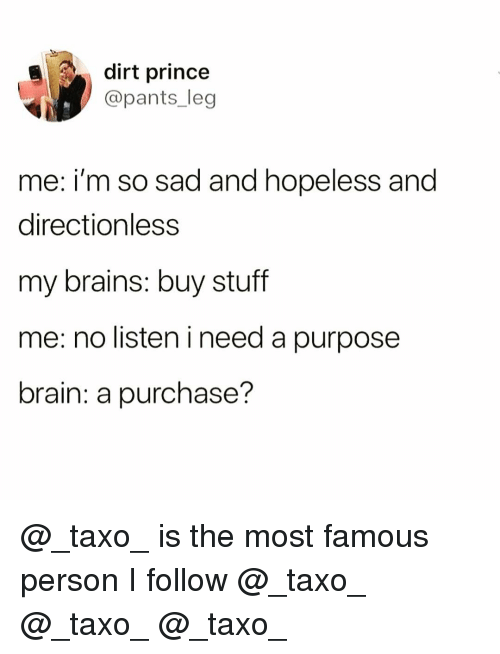 Brains, Funny, and Prince: dirt prince  @pants_leg  me: i'm so sad and hopeless and  directionless  my brains: buy stuff  me: no listen i need a purpose  brain: a purchase? @_taxo_ is the most famous person I follow @_taxo_ @_taxo_ @_taxo_