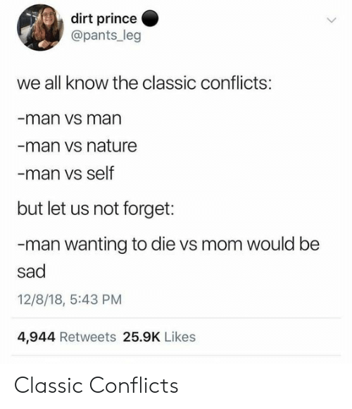 Prince, Nature, and Sad: dirt prince  @pants_leg  we all know the classic conflicts:  man vs man  man vs nature  man vs self  but let us not forget:  -man wanting to die vs mom would be  sad  12/8/18, 5:43 PM  4,944 Retweets 25.9K Likes Classic Conflicts